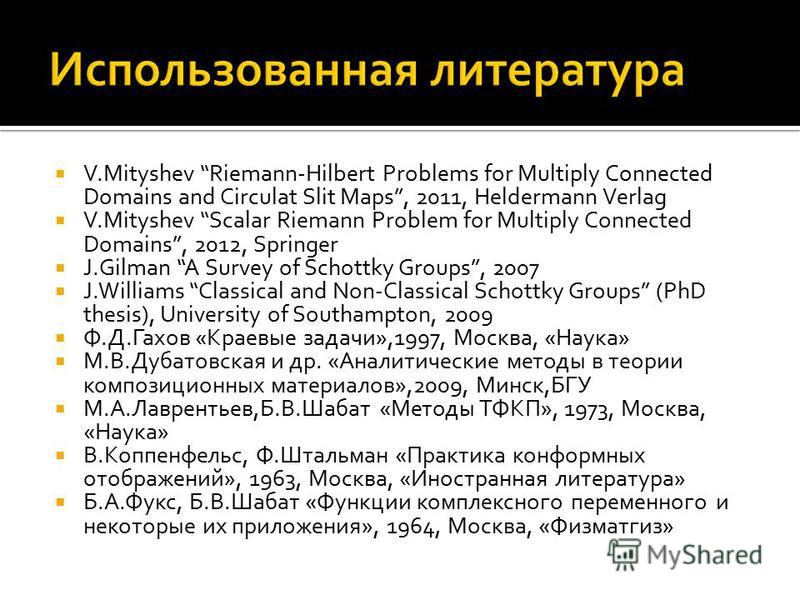 V.Mityshev Riemann-Hilbert Problems for Multiply Connected Domains and Circulat Slit Maps, 2011, Heldermann Verlag V.Mityshev Scalar Riemann Problem for Multiply Connected Domains, 2012, Springer J.Gilman A Survey of Schottky Groups, 2007 J.Williams