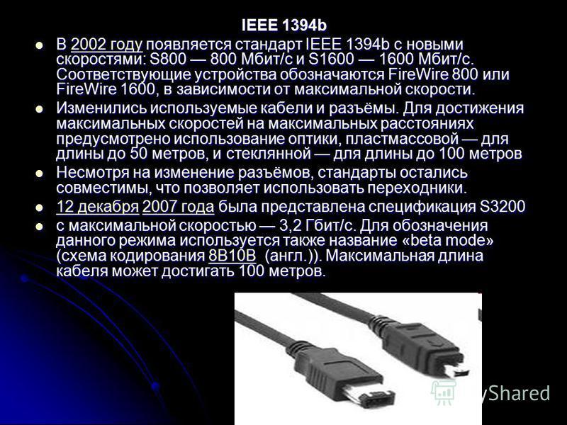 IEEE 1394b В 2002 году появляется стандарт IEEE 1394b с новыми скоростями: S800 800 Мбит/с и S1600 1600 Мбит/с. Соответствующие устройства обозначаются FireWire 800 или FireWire 1600, в зависимости от максимальной скорости. В 2002 году появляется ста