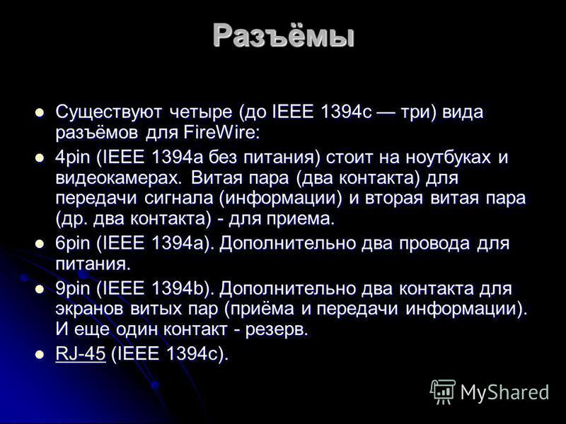 Разъёмы Существуют четыре (до IEEE 1394c три) вида разъёмов для FireWire: Существуют четыре (до IEEE 1394c три) вида разъёмов для FireWire: 4pin (IEEE 1394a без питания) стоит на ноутбуках и видеокамерах. Витая пара (два контакта) для передачи сигнал