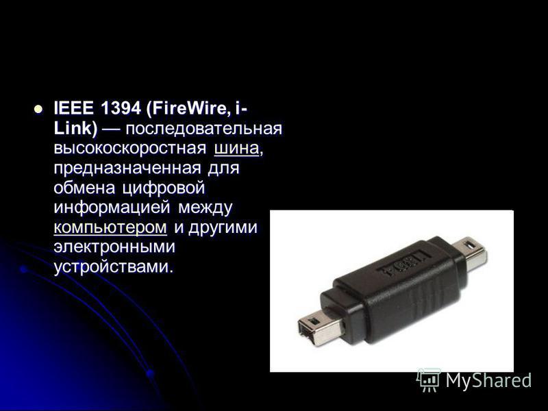 IEEE 1394 (FireWire, i- Link) последовательная высокоскоростная шина, предназначенная для обмена цифровой информацией между компьютером и другими электронными устройствами. IEEE 1394 (FireWire, i- Link) последовательная высокоскоростная шина, предназ
