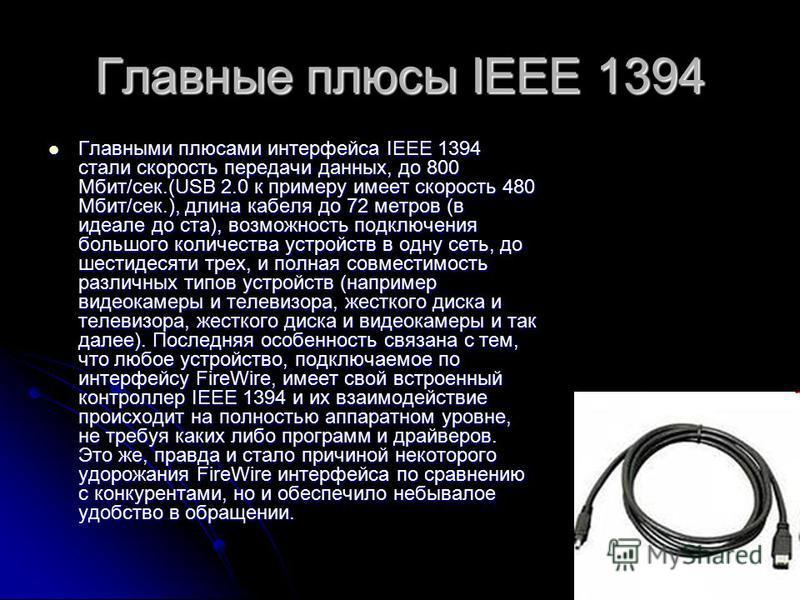 Главные плюсы IEEE 1394 Главными плюсами интерфейса IEEE 1394 стали скорость передачи данных, до 800 Мбит/сек.(USB 2.0 к примеру имеет скорость 480 Мбит/сек.), длина кабеля до 72 метров (в идеале до ста), возможность подключения большого количества у