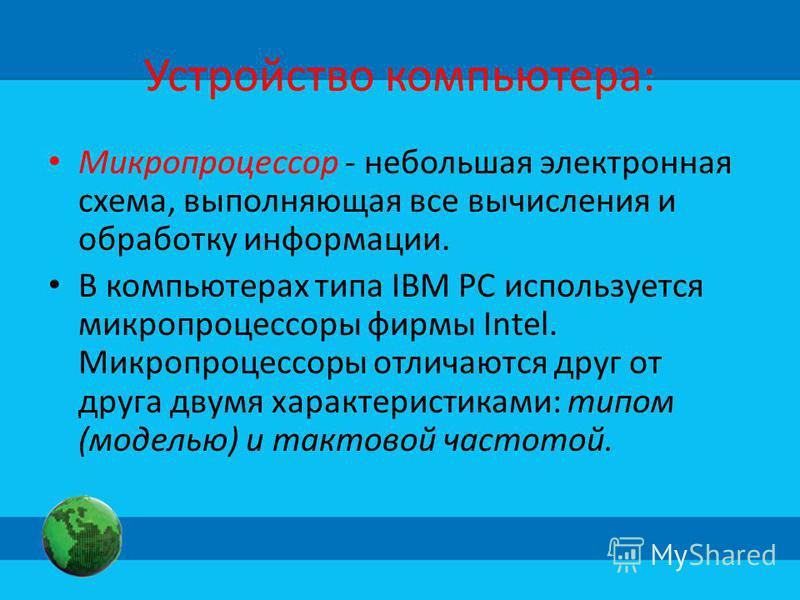 Устройство компьютера: Микропроцессор - небольшая электронная схема, выполняющая все вычисления и обработку информации. В компьютерах типа IBM PC используется микропроцессоры фирмы Intel. Микропроцессоры отличаются друг от друга двумя характеристикам