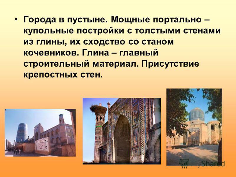 Города в пустыне. Мощные портально – купольные постройки с толстыми стенами из глины, их сходство со станом кочевников. Глина – главный строительный материал. Присутствие крепостных стен.