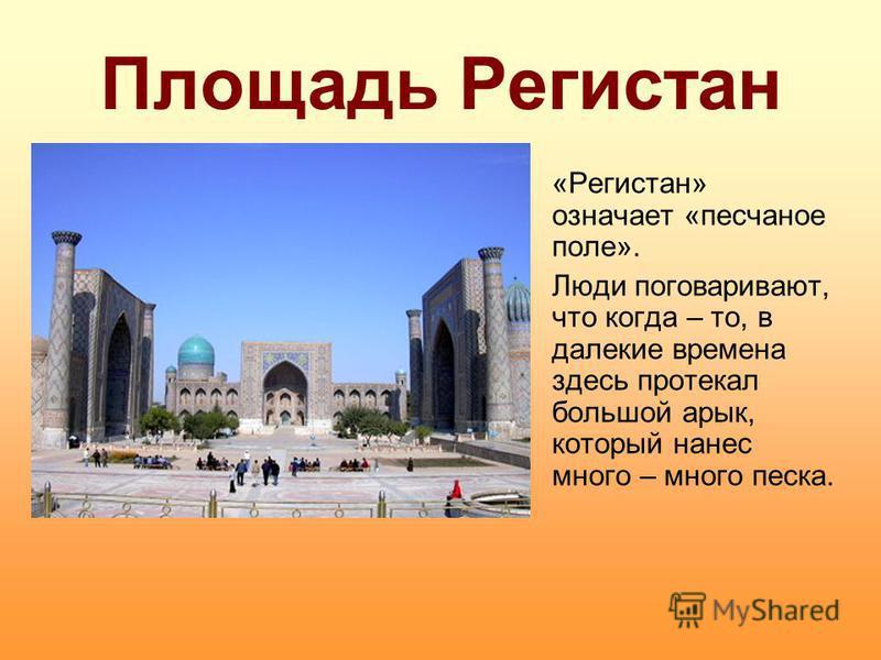 Площадь Регистан «Регистан» означает «песчаное поле». Люди поговаривают, что когда – то, в далекие времена здесь протекал большой арык, который нанес много – много песка.