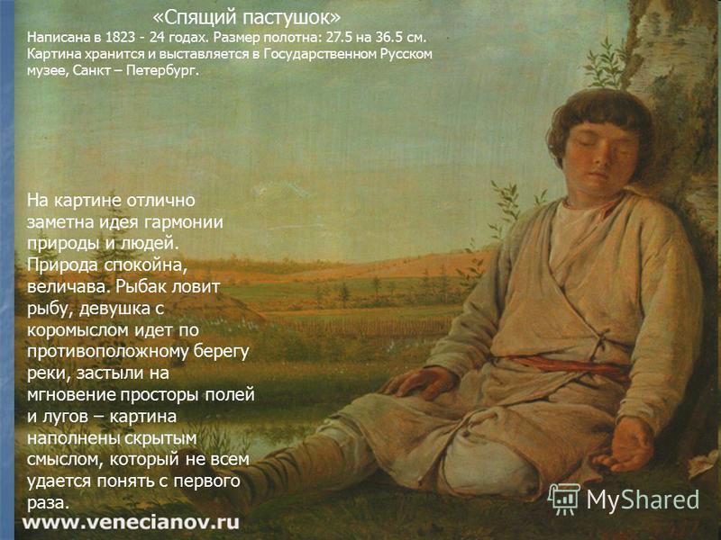 «Спящий пастушок» Написана в 1823 - 24 годах. Размер полотна: 27.5 на 36.5 см. Картина хранится и выставляется в Государственном Русском музее, Санкт – Петербург. На картине отлично заметна идея гармонии природы и людей. Природа спокойна, величава. Р