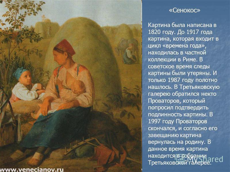 «Сенокос» Картина была написана в 1820 году. До 1917 года картина, которая входит в цикл «времена года», находилась в частной коллекции в Риме. В советское время следы картины были утеряны. И только 1987 году полотно нашлось. В Третьяковскую галерею