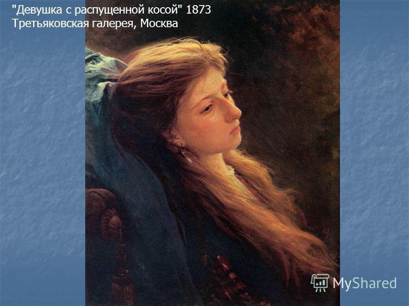 Девушка с распущенной косой 1873 Третьяковская галерея, Москва