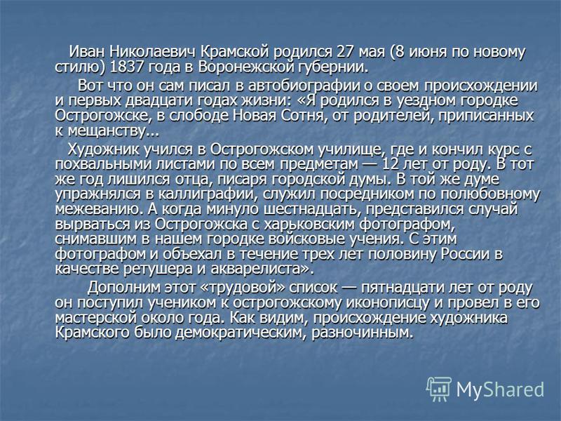 Иван Николаевич Крамской родился 27 мая (8 июня по новому стилю) 1837 года в Воронежской губернии. Иван Николаевич Крамской родился 27 мая (8 июня по новому стилю) 1837 года в Воронежской губернии. Вот что он сам писал в автобиографии о своем происхо