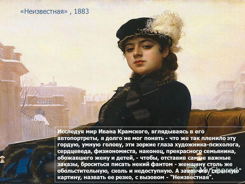 «Неизвестная», 1883 Исследуя мир Ивана Крамского, вглядываясь в его автопортреты, я долго не мог понять - что же так пленило эту гордую, умную голову, эти зоркие глаза художника-психолога, сердцеведа, физиономиста, наконец, прекрасного семьянина, обо