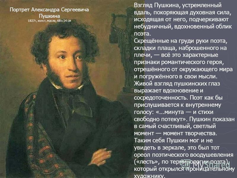 Взгляд Пушкина, устремленный вдаль, покоряющая духовная сила, исходящая от него, подчеркивают небудничный, вдохновенный облик поэта. Скрещённые на груди руки поэта, складки плаща, наброшенного на плечи, всё это характерные признаки романтического гер