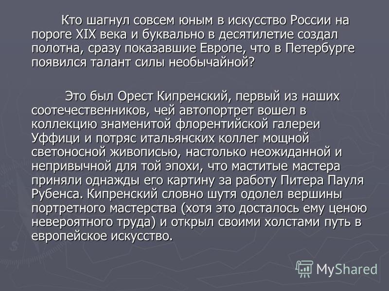 Кто шагнул совсем юным в искусство России на пороге XIX века и буквально в десятилетие создал полотна, сразу показавшие Европе, что в Петербурге появился талант силы необычайной? Кто шагнул совсем юным в искусство России на пороге XIX века и буквальн