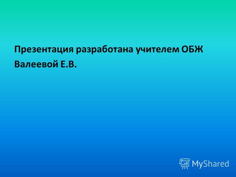 Презентация разработана учителем ОБЖ Валеевой Е.В.