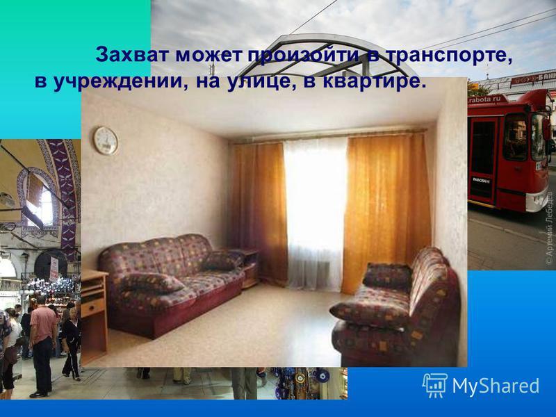 Захват может произойти в транспорте, в учреждении, на улице, в квартире.