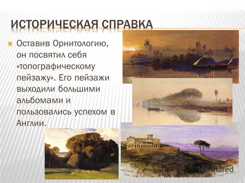 Оставив Орнитологию, он посвятил себя «топографическому пейзажу». Его пейзажи выходили большими альбомами и пользовались успехом в Англии.