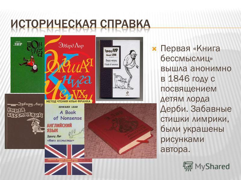 Первая «Книга бессмыслиц» вышла анонимно в 1846 году с посвящением детям лорда Дерби. Забавные стишки лимерики, были украшены рисунками автора.