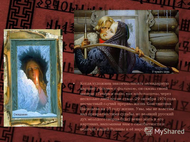 Когда художник закончил писать легендарную картину «Человек с филином », он сказал своей матери: «Теперь я знаю, как надо писать», через несколько дней его не стало. 29 октября 1976 года несчастный случай прервал жизнь Константина Васильева на 35 год
