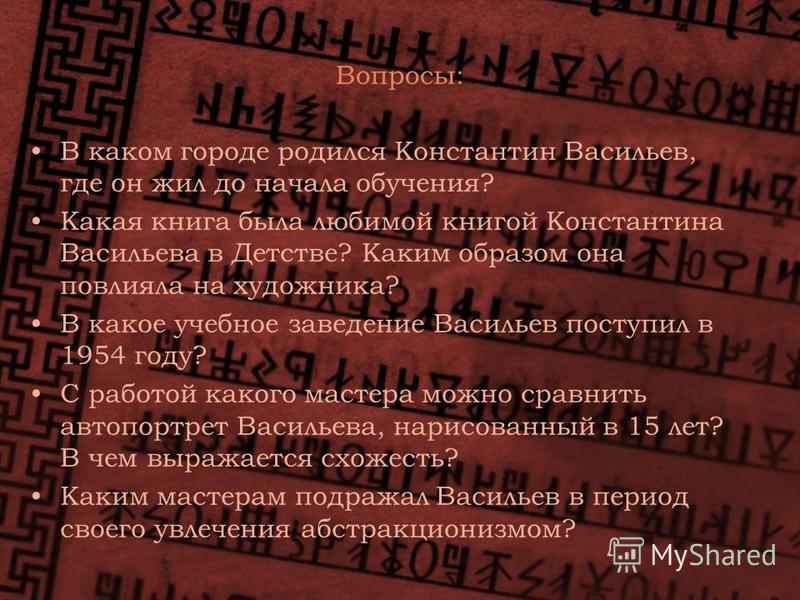 Вопросы: В каком городе родился Константин Васильев, где он жил до начала обучения? Какая книга была любимой книгой Константина Васильева в Детстве? Каким образом она повлияла на художника? В какое учебное заведение Васильев поступил в 1954 году? С р