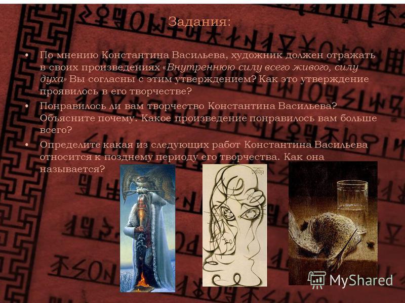 Задания: По мнению Константина Васильева, художник должен отражать в своих произведениях « Внутреннюю силу всего живого, силу духа» Вы согласны с этим утверждением? Как это утверждение проявилось в его творчестве? Понравилось ли вам творчество Конста