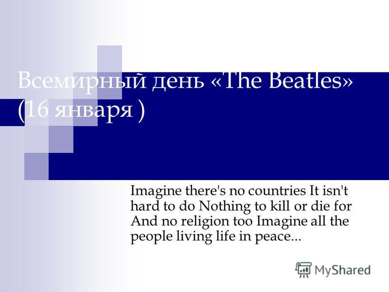 Всемирный день «The Beatles» (16 января ) Imagine there's no countries It isn't hard to do Nothing to kill or die for And no religion too Imagine all the people living life in peace...