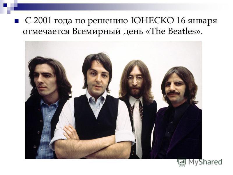 С 2001 года по решению ЮНЕСКО 16 января отмечается Всемирный день «The Beatles».