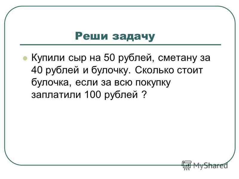 Реши задачу Купили сыр на 50 рублей, сметану за 40 рублей и булочку. Сколько стоит булочка, если за всю покупку заплатили 100 рублей ?