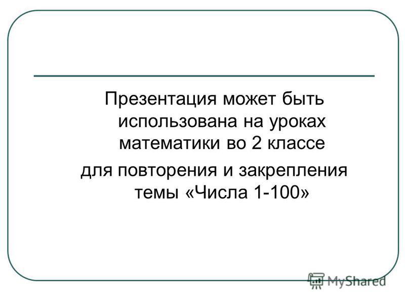 Презентация может быть использована на уроках математики во 2 классе для повторения и закрепления темы «Числа 1-100»