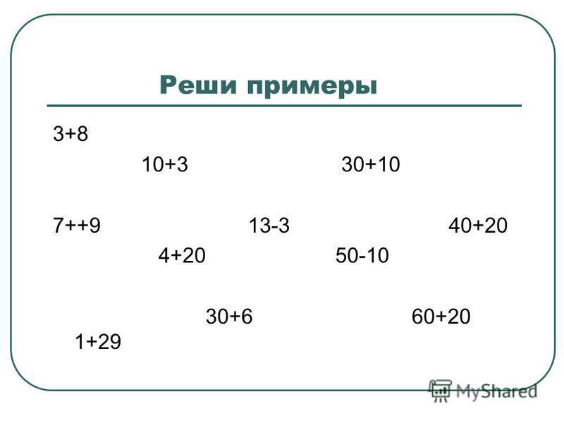 Реши примеры 3+8 10+3 30+10 7++9 13-3 40+20 4+20 50-10 30+6 60+20 1+29