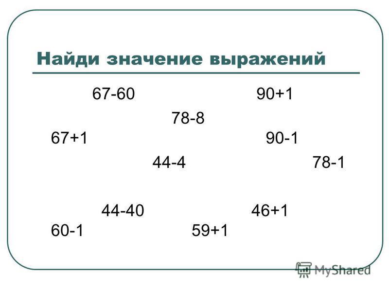 Найди значение выражений 67-60 90+1 78-8 67+1 90-1 44-4 78-1 44-40 46+1 60-1 59+1