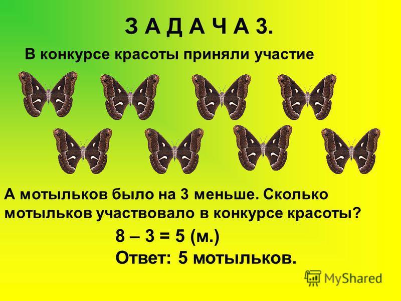 З А Д А Ч А 3. В конкурсе красоты приняли участие А мотыльков было на 3 меньше. Сколько мотыльков участвовало в конкурсе красоты? 8 – 3 = 5 (м.) Ответ: 5 мотыльков.