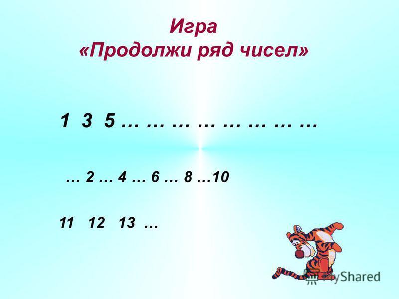 Игра «Продолжи ряд чисел» 1 3 5 … … … … … … … … … 2 … 4 … 6 … 8 …10 11 12 13 …