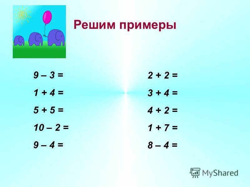 Решим примеры 9 – 3 = 1 + 4 = 5 + 5 = 10 – 2 = 9 – 4 = 2 + 2 = 3 + 4 = 4 + 2 = 1 + 7 = 8 – 4 =