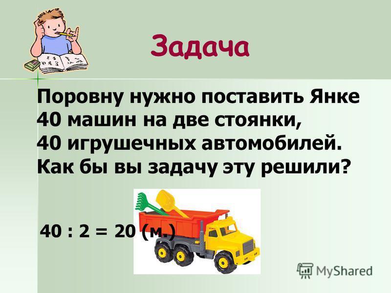 Задача Поровну нужно поставить Янке 40 машин на две стоянки, 40 игрушечных автомобилей. Как бы вы задачу эту решили? 40 : 2 = 20 (м.)