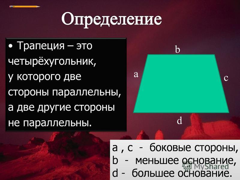 Трапеция – это четырёхугольник, у которого две стороны параллельны, а две другие стороны не параллельны. Трапеция – это четырёхугольник, у которого две стороны параллельны, а две другие стороны не параллельны. a b c d