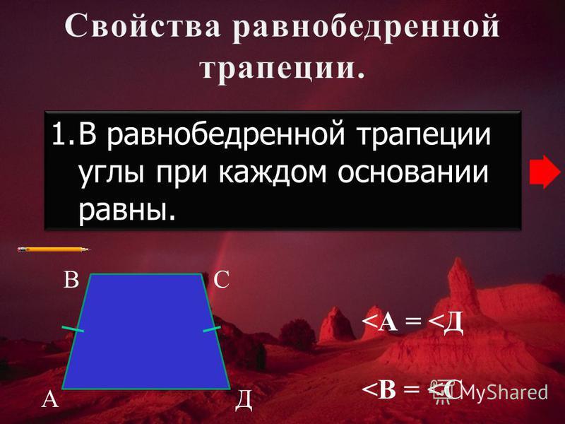 1. В равнобедренной трапеции углы при каждом основании равны. А ВС Д <А = <Д <В = <С