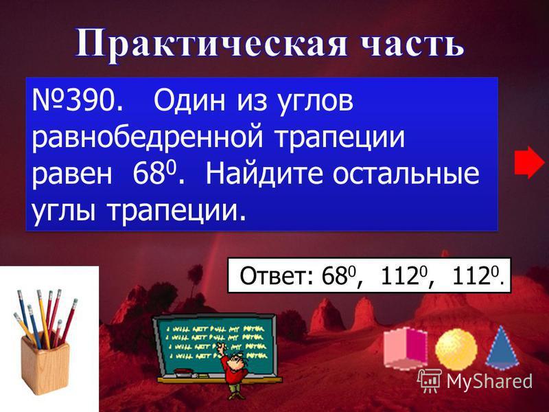 390. Один из углов равнобедренной трапеции равен 68 0. Найдите остальные углы трапеции. Ответ: 68 0, 112 0, 112 0.