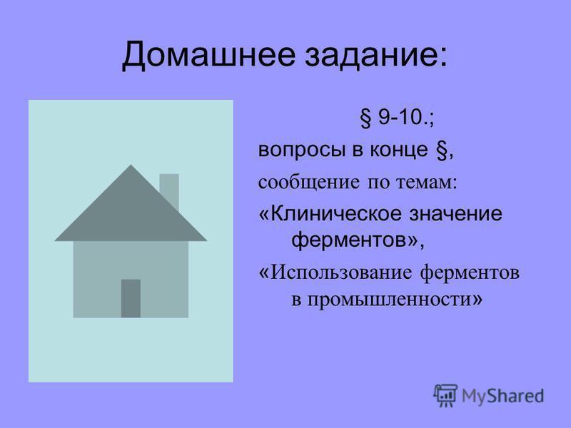 Домашнее задание: § 9-10.; вопросы в конце §, сообщение по темам: «Клиническое значение ферментов», « Использование ферментов в промышленности »