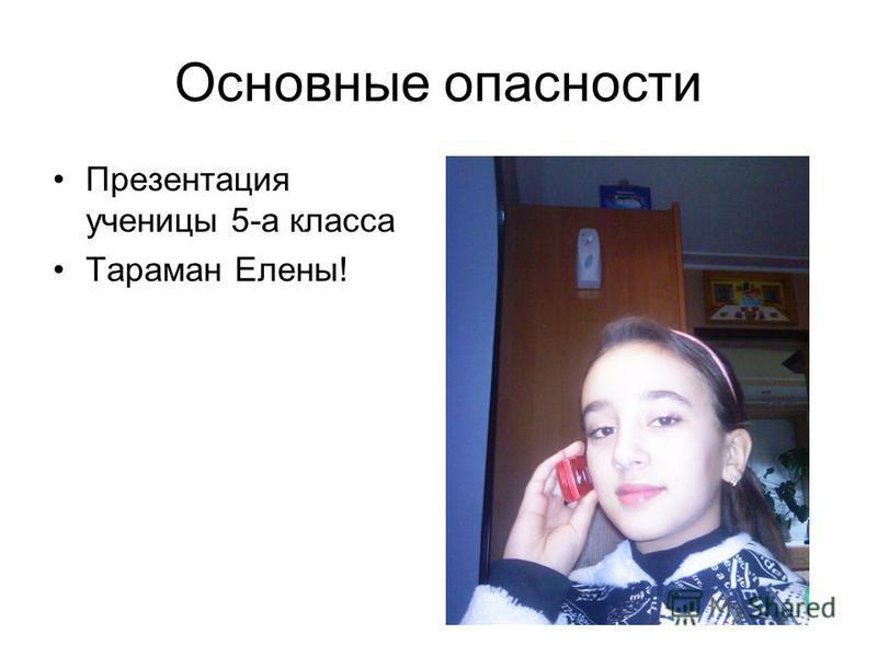 Основные опасности Презентация ученицы 5-а класса Тараман Елены!