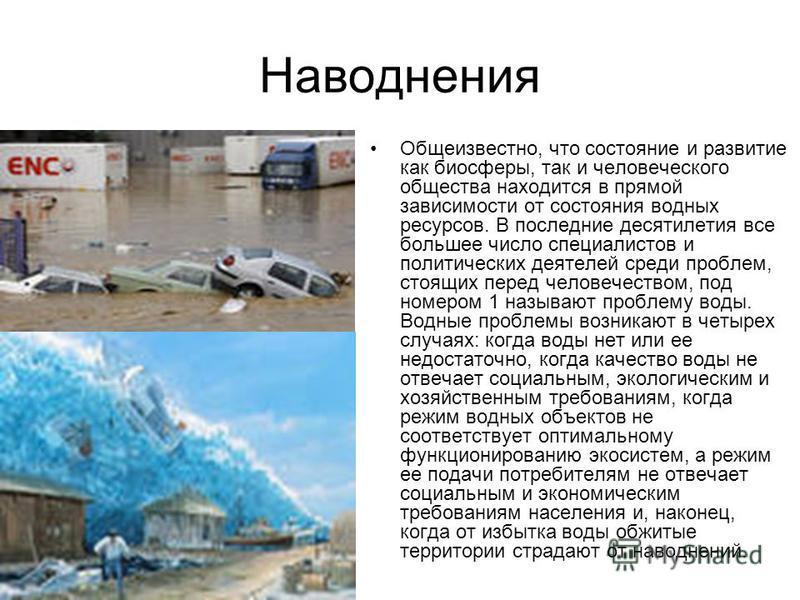 Наводнения Общеизвестно, что состояние и развитие как биосферы, так и человеческого общества находится в прямой зависимости от состояния водных ресурсов. В последние десятилетия все большее число специалистов и политических деятелей среди проблем, ст