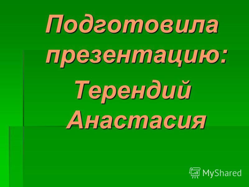 Подготовила презентацию: Терендий Анастасия