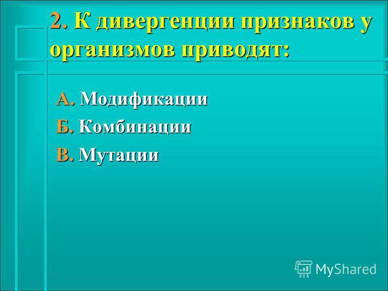 2. К дивергенции признаков у организмов приводят: А. Модификации Б. Комбинации В. Мутации
