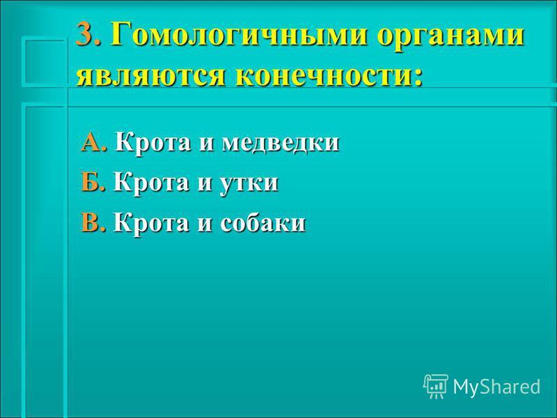 3. Гомологичными органами являются конечности: А. Крота и медведки Б. Крота и утки В. Крота и собаки