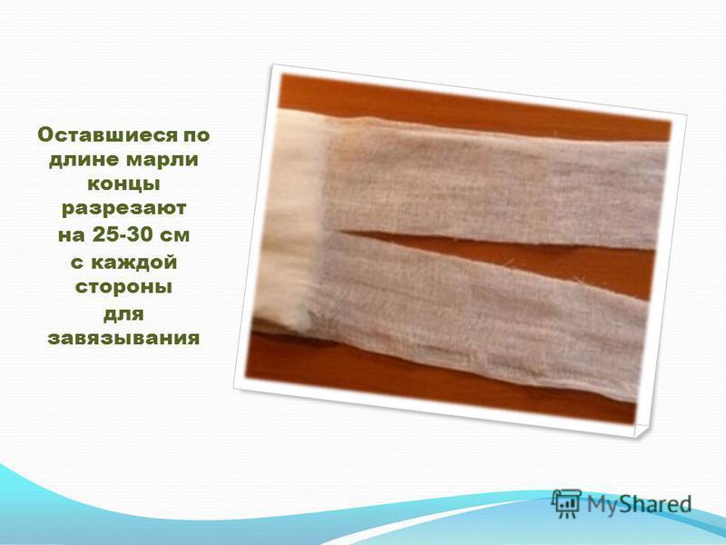 Оставшиеся по длине марли концы разрезают на 25-30 см с каждой стороны для завязывания