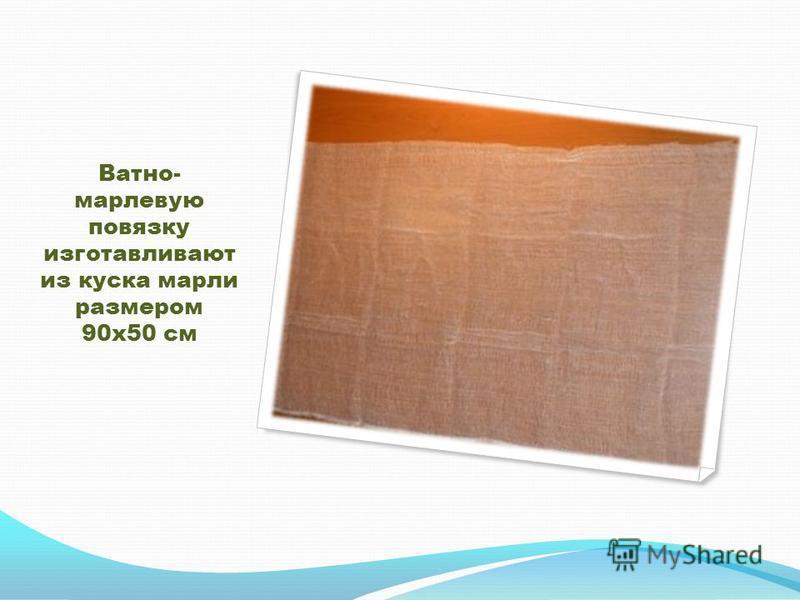 Ватно- марлевую повязку изготавливают из куска марли размером 90 х 50 см