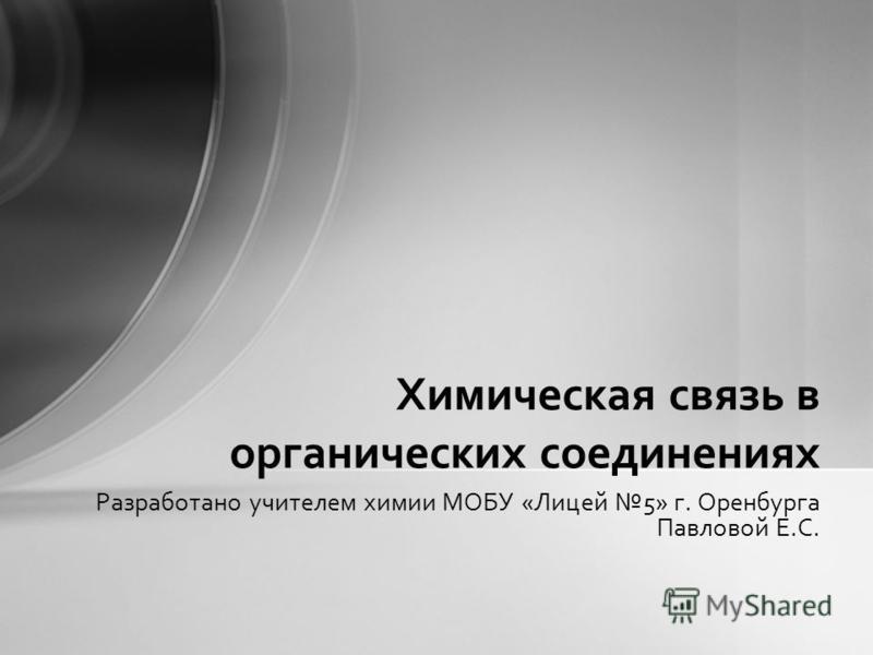 Разработано учителем химии МОБУ «Лицей 5» г. Оренбурга Павловой Е.С. Химическая связь в органических соединениях