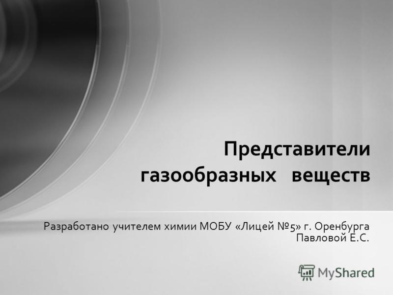 Разработано учителем химии МОБУ «Лицей 5» г. Оренбурга Павловой Е.С. Представители газообразных веществ