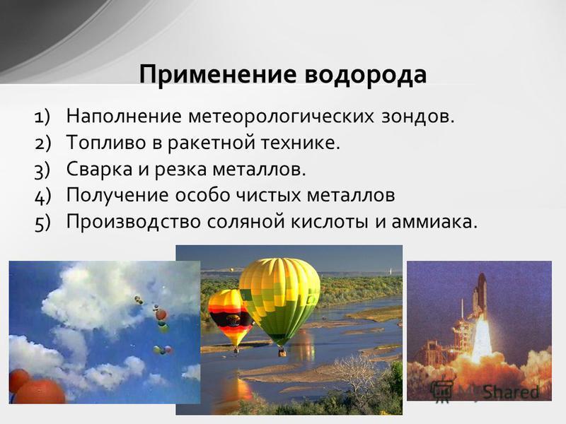 Применение водорода 1)Наполнение метеорологических зондов. 2)Топливо в ракетной технике. 3)Сварка и резка металлов. 4)Получение особо чистых металлов 5)Производство соляной кислоты и аммиака.