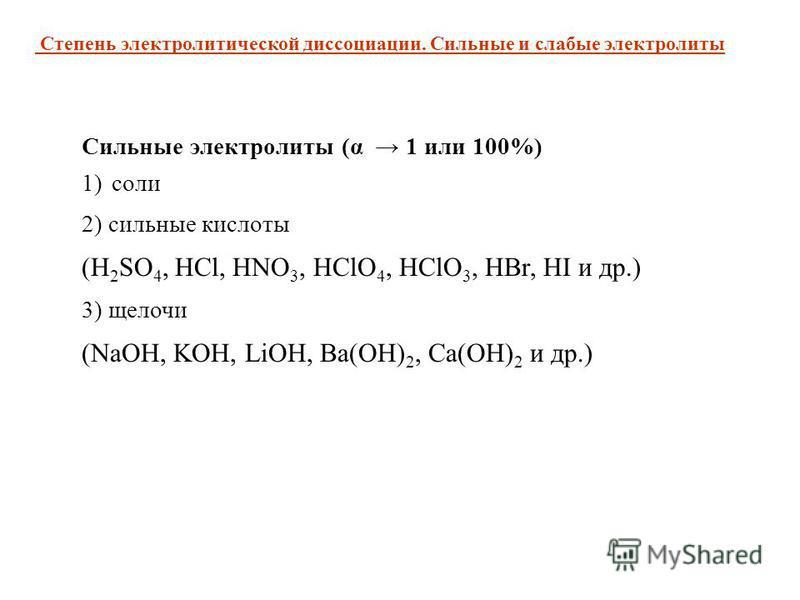 Сильные электролиты (α 1 или 100%) 1)соли 2) сильные кислоты (H 2 SO 4, HCl, HNO 3, HClO 4, HClO 3, HBr, HI и др.) 3) щелочи (NaOH, KOH, LiOH, Ba(OH) 2, Ca(OH) 2 и др.) Степень электролитической диссоциации. Сильные и слабые электролиты