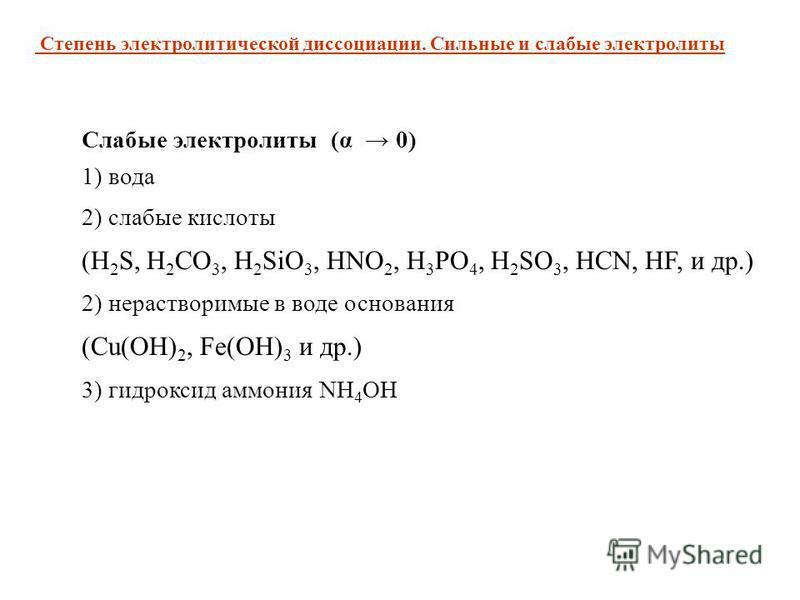 Слабые электролиты (α 0) 1) вода 2) слабые кислоты (H 2 S, H 2 CO 3, H 2 SiO 3, HNO 2, H 3 PO 4, H 2 SO 3, HCN, HF, и др.) 2) нерастворимые в воде основания (Cu(OH) 2, Fe(OH) 3 и др.) 3) гидроксид аммония NH 4 OH Степень электролитической диссоциации