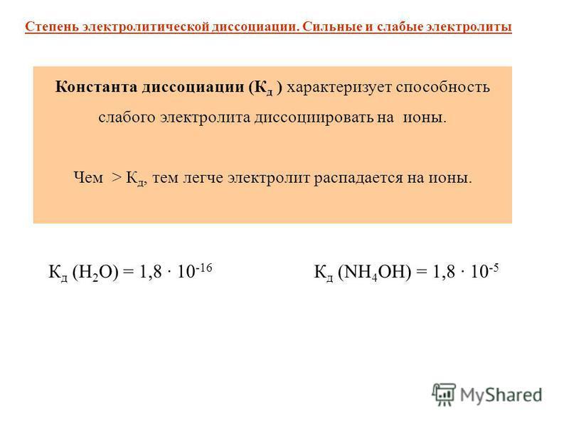 К д (NH 4 OH) = 1,8 · 10 -5 К д (H 2 O) = 1,8 · 10 -16 Степень электролитической диссоциации. Сильные и слабые электролиты Константа диссоциации (К д ) характеризует способность слабого электролита диссоциировать на ионы. Чем > К д, тем легче электро