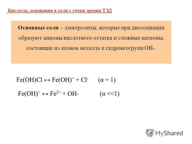 Основные соли – электролиты, которые при диссоциации образуют анионы кислотного остатка и сложные катионы, состоящие из атомов металла и гидроксогрупп ОН-. Fe(OH)Cl Fe(OH) + + Cl - (α = 1) Fe(OH) + Fe 2+ + OH- (α <<1) Кислоты, основания и соли с точк